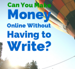 I Don't Like Writing. Can I Still Make Money Online?